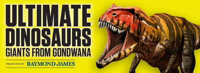 Ultimate Dinosaurs: Giants from Gondwana. Presented by Raymond James.